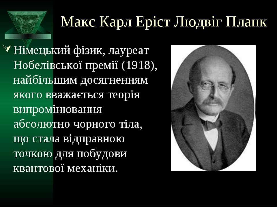 Макс Карл Еріст Людвіг Планк Німецький фізик, лауреат Нобелівської премії (19...