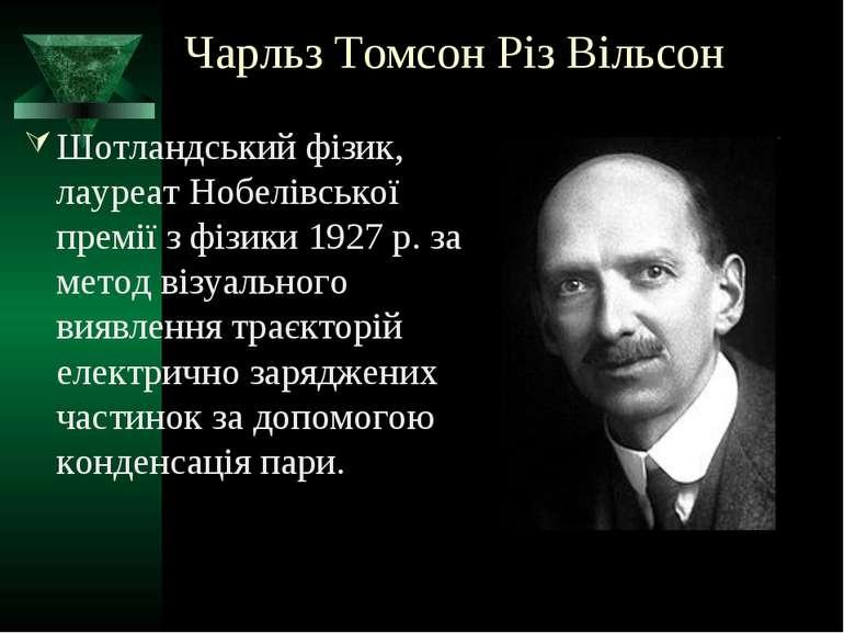 Чарльз Томсон Різ Вільсон Шотландський фізик, лауреат Нобелівської премії з ф...