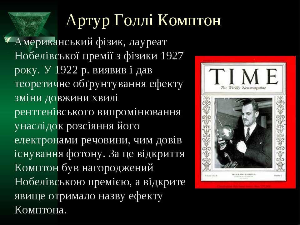 Артур Голлі Комптон Американський фізик, лауреат Нобелівської премії з фізики...