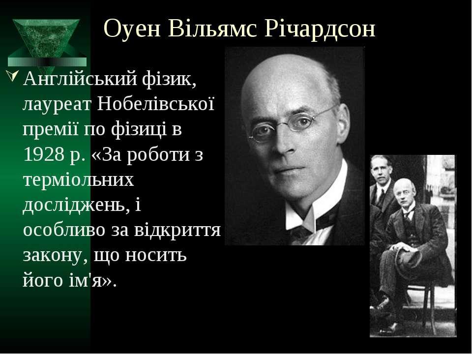 Оуен Вільямс Річардсон Англійський фізик, лауреат Нобелівської премії по фізи...