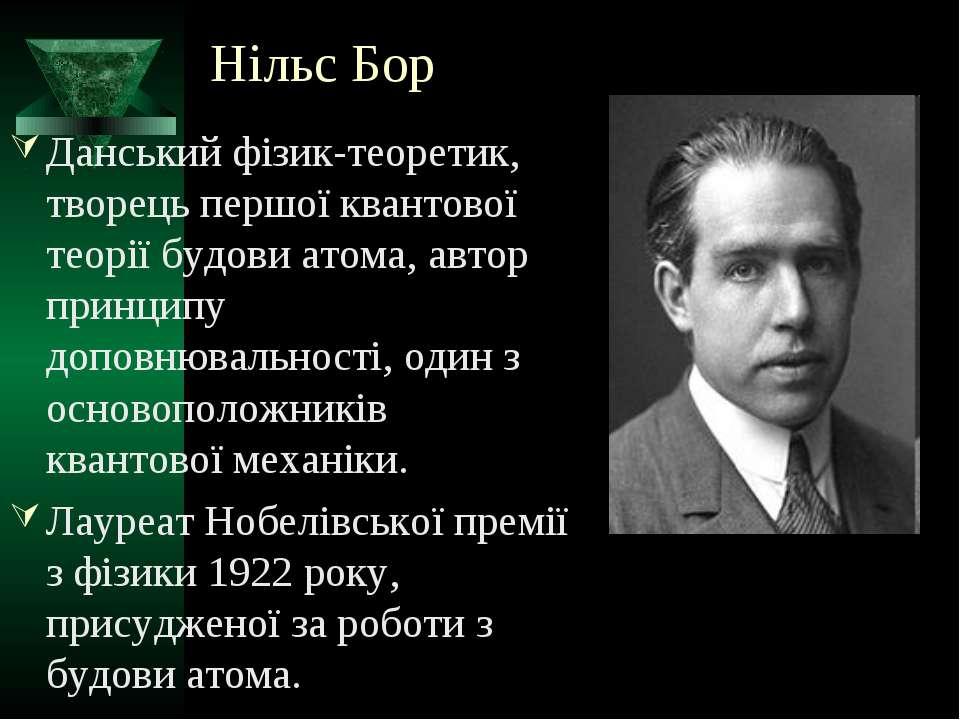 Нільс Бор Данський фізик-теоретик, творець першої квантової теорії будови ато...