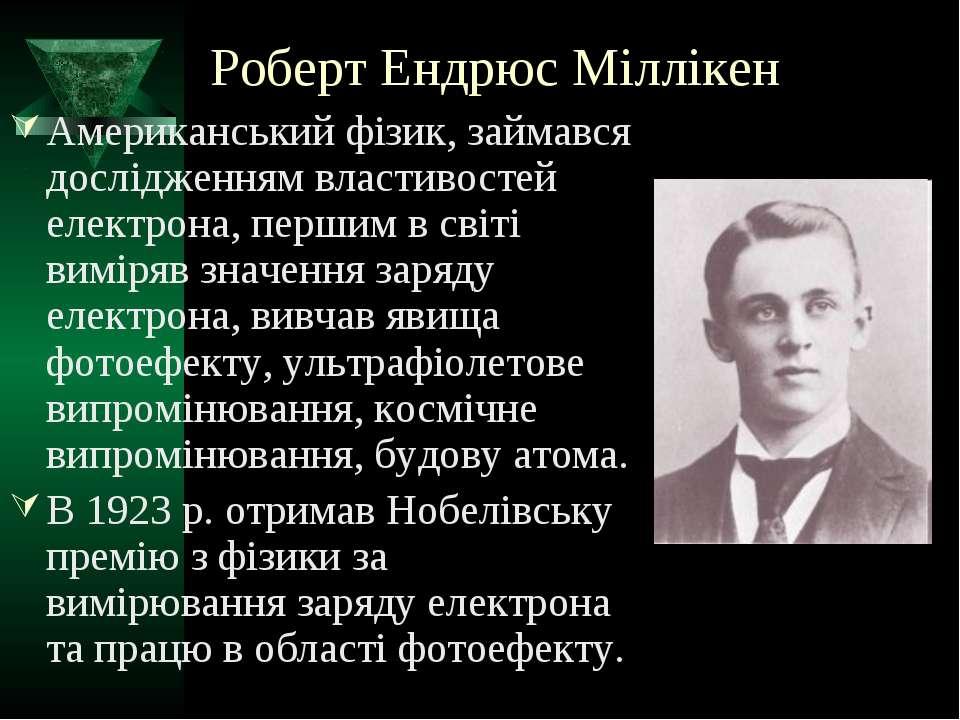 Роберт Ендрюс Міллікен Американський фізик, займався дослідженням властивосте...