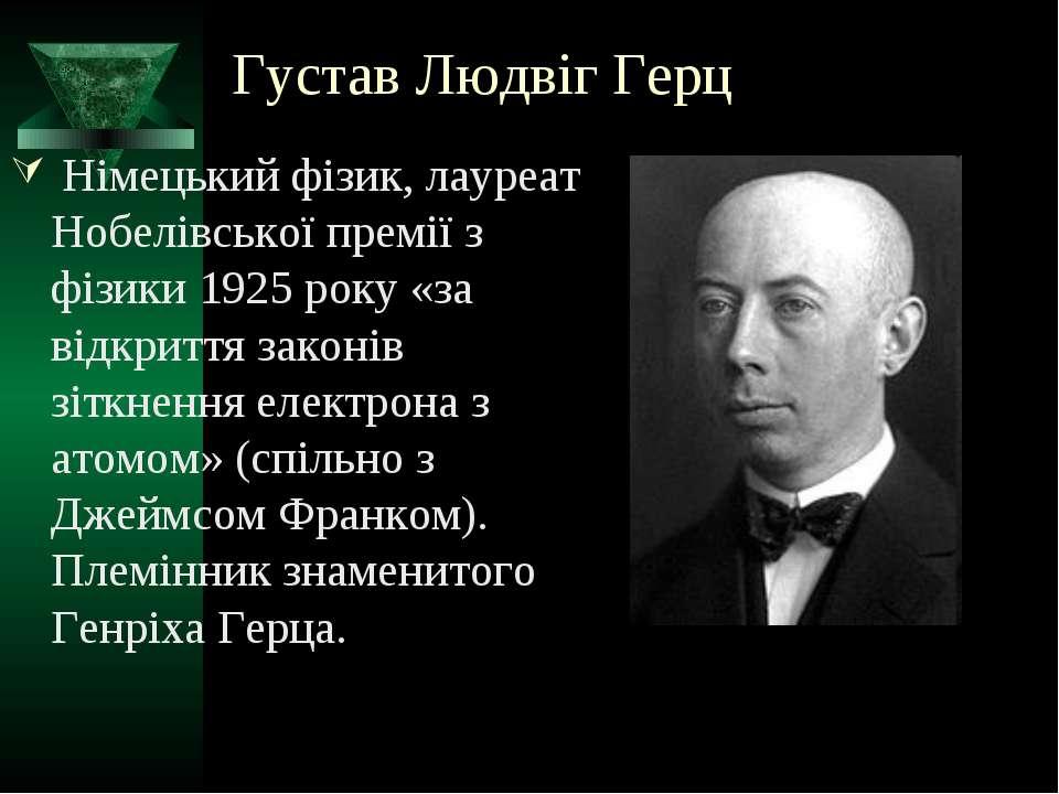 Густав Людвіг Герц Німецький фізик, лауреат Нобелівської премії з фізики 1925...
