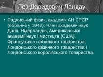 Лев Давидович Ландау Радянський фізик, академік АН СРСР (обраний у 1946). Чле...