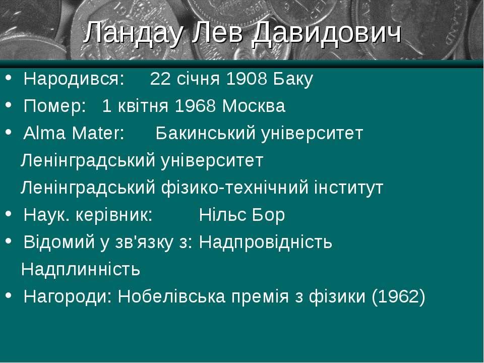 Ландау Лев Давидович Народився: 22 січня 1908 Баку Помер: 1 квітня 1968 Москв...