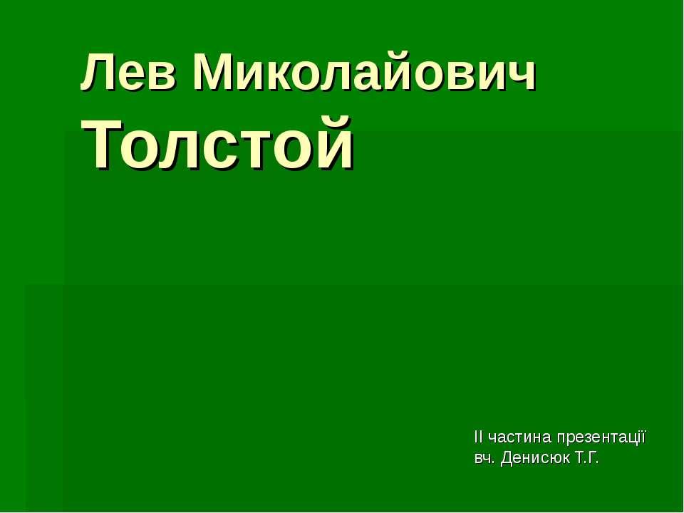 Лев Миколайович Толстой ІІ частина презентації вч. Денисюк Т.Г.