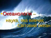 Океанологія – наука, яка вивчає Світовий океан