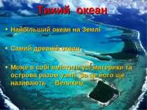 Тихий океан Найбільший океан на Землі Самий древній океан Може в собі вмістит...