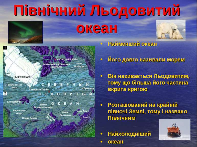 Північний Льодовитий океан Найменший океан Його довго називали морем Він нази...
