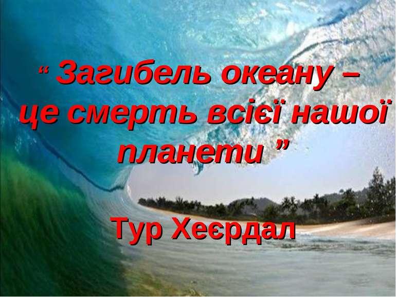 """"""" Загибель океану – це смерть всієї нашої планети """" Тур Хеєрдал"""