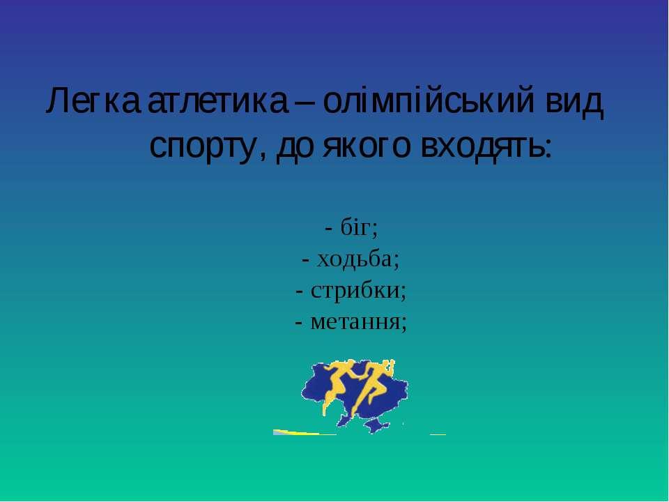 Легка атлетика – олімпійський вид спорту, до якого входять: - біг; - ходьба; ...