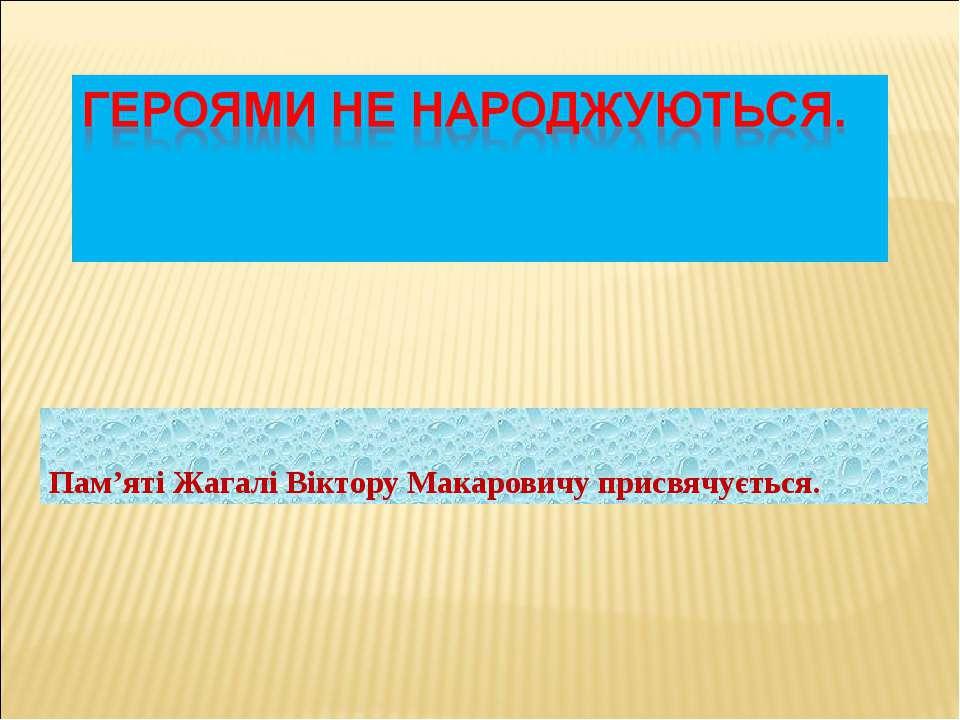 Пам'яті Жагалі Віктору Макаровичу присвячується.