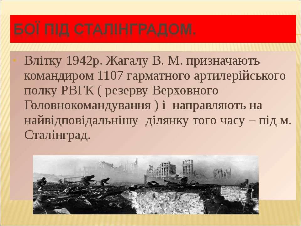 Влітку 1942р. Жагалу В. М. призначають командиром 1107 гарматного артилерійсь...