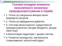 Головні складові елементи економічного механізму природокористування в Україн...