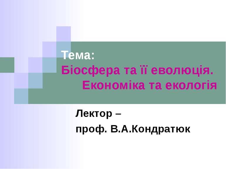 Тема: Біосфера та її еволюція. Економіка та екологія Лектор – проф. В.А.Кондр...