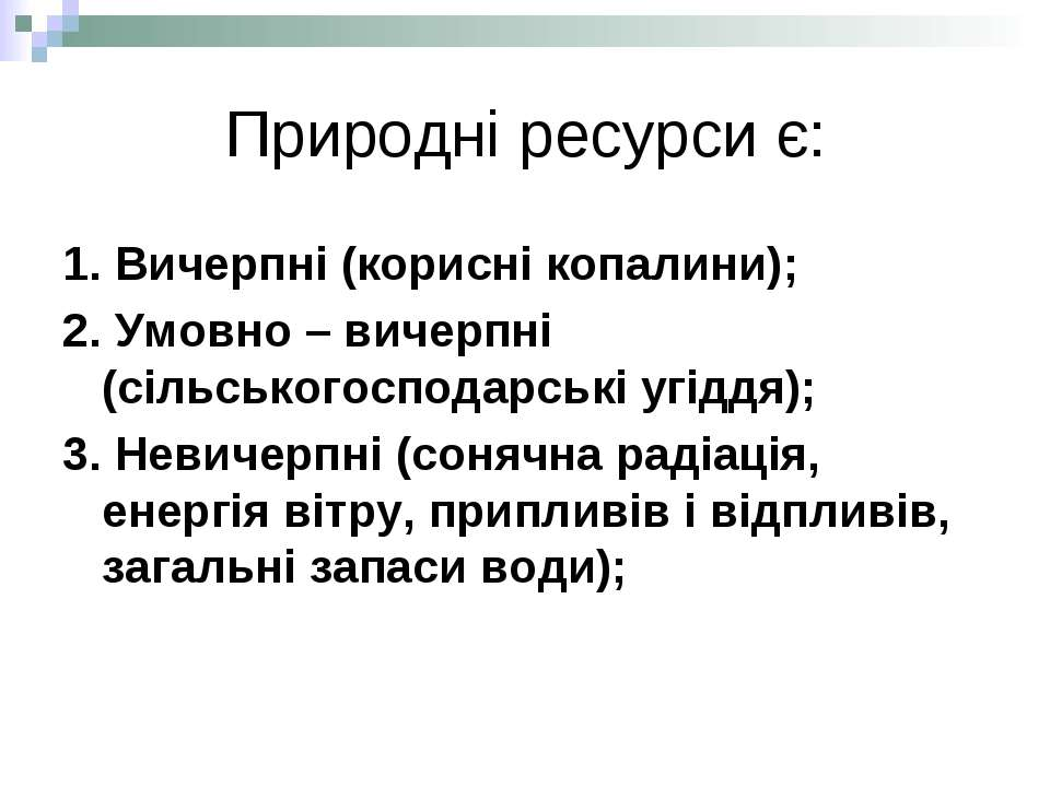 Природні ресурси є: 1. Вичерпні (корисні копалини); 2. Умовно – вичерпні (сіл...