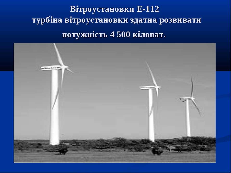 Вітроустановки Е-112 турбіна вітроустановки здатна розвивати потужність 4 500...