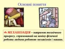 Основні поняття МЕХАНІЗАЦІЯ – напрямок технічного прогресу, спрямований на за...
