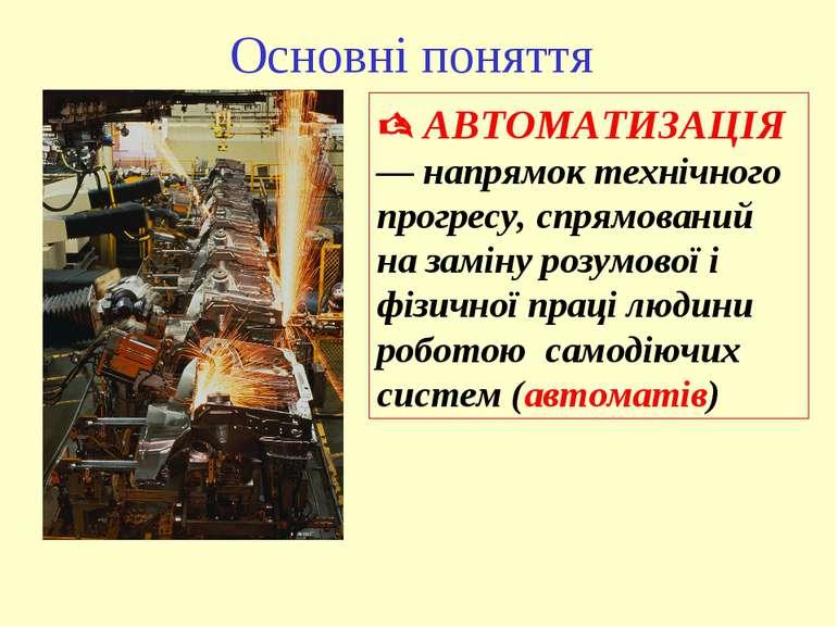 Основні поняття АВТОМАТИЗАЦІЯ — напрямок технічного прогресу, спрямований на ...