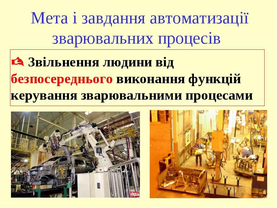 Мета і завдання автоматизації зварювальних процесів Звільнення людини від без...