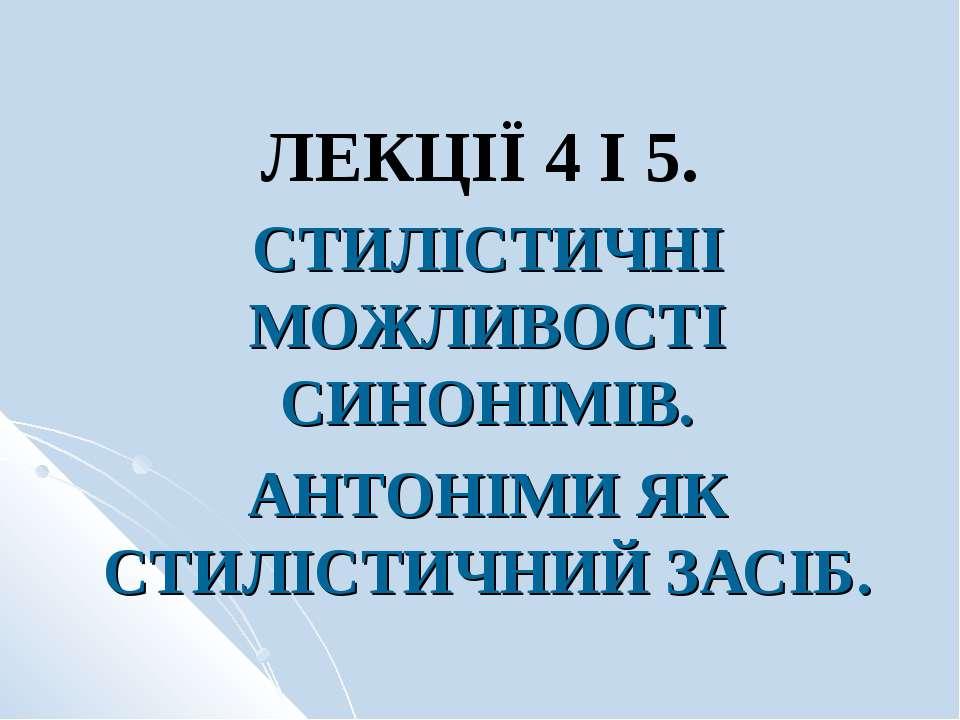 ЛЕКЦІЇ 4 І 5. СТИЛІСТИЧНІ МОЖЛИВОСТІ СИНОНІМІВ. АНТОНІМИ ЯК СТИЛІСТИЧНИЙ ЗАСІБ.