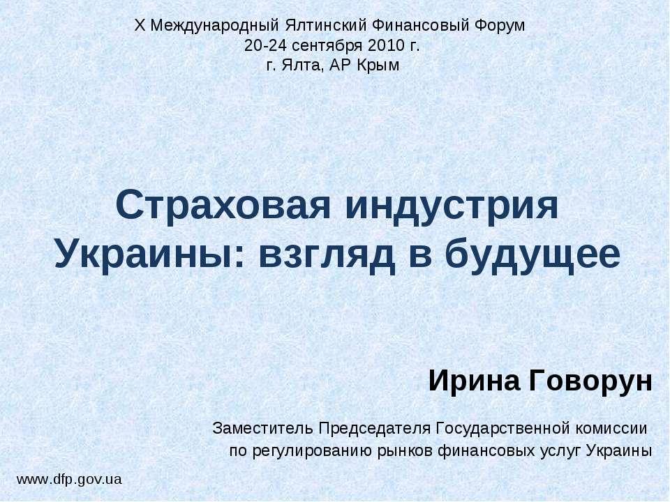 Страховая индустрия Украины: взгляд в будущее Ирина Говорун Заместитель Предс...