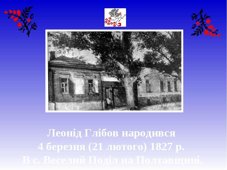 Леонід Глібов народився 4 березня (21 лютого) 1827 р. В с. Веселий Поділ на П...