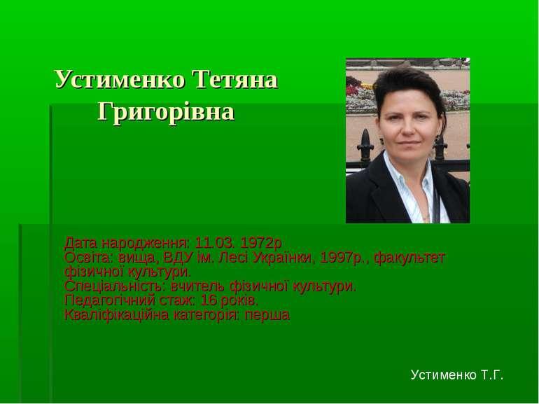 Устименко Тетяна Григорівна Дата народження: 11.03. 1972р Освіта: вища, ВДУ і...