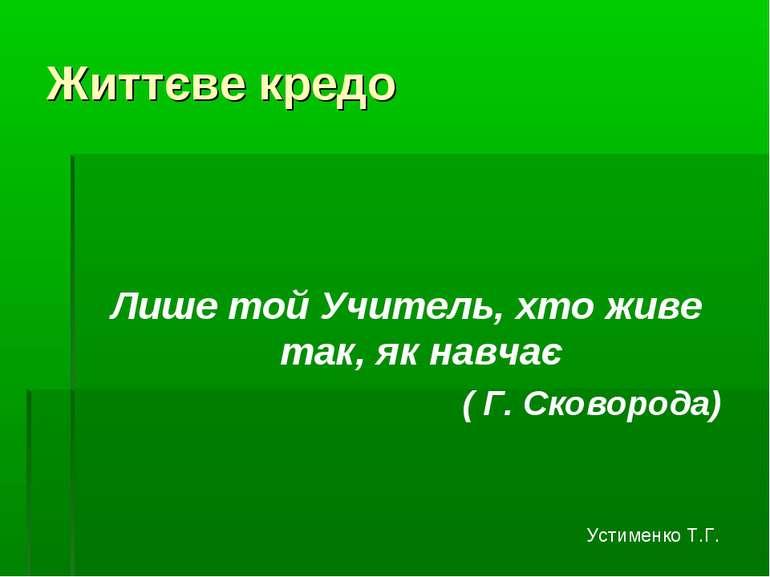 Життєве кредо Лише той Учитель, хто живе так, як навчає ( Г. Сковорода) Устим...