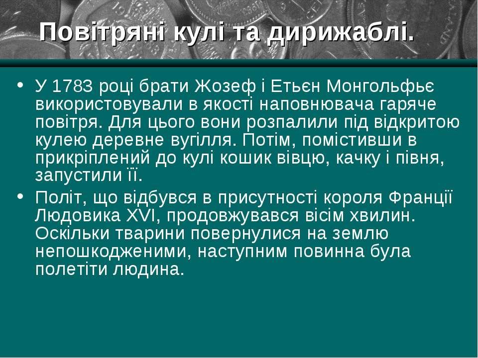 Повітряні кулі та дирижаблі. У 1783 році брати Жозеф і Етьєн Монгольфьє викор...