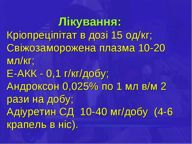 Лікування: Кріопреціпітат в дозі 15 од/кг; Свіжозаморожена плазма 10-20 мл/кг...