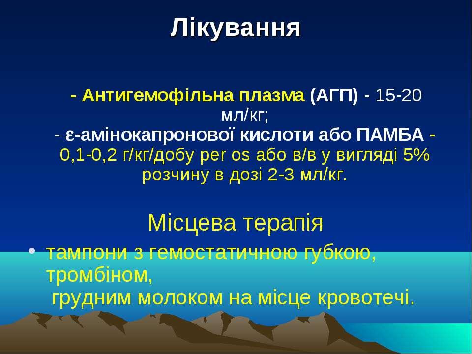 Лікування - Антигемофільна плазма (АГП) - 15-20 мл/кг; - -амінокапронової кис...