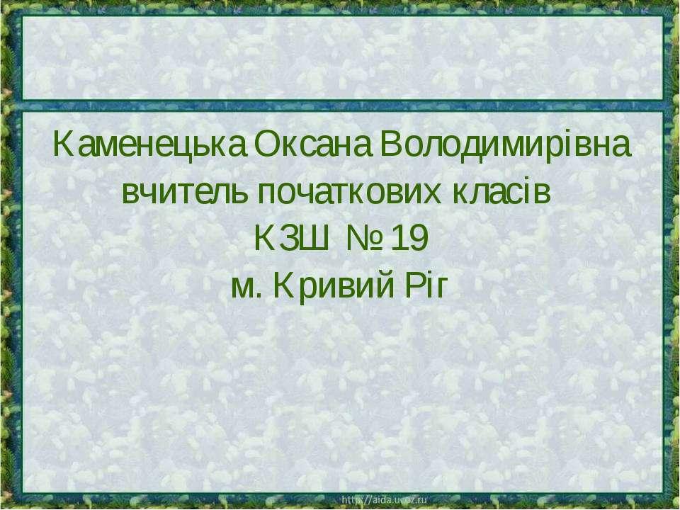 Каменецька Оксана Володимирівна вчитель початкових класів КЗШ № 19 м. Кривий Ріг