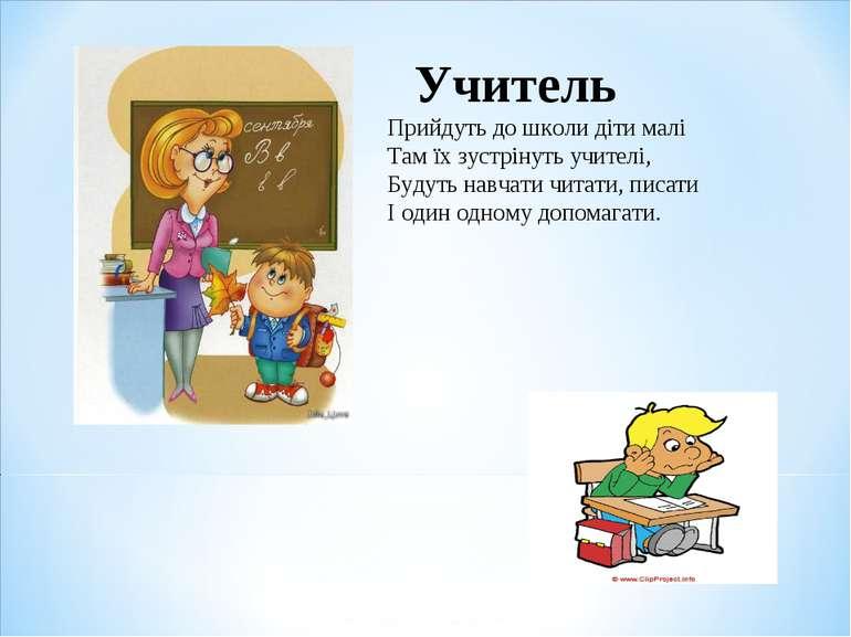 Прийдуть до школи діти малі Там їх зустрінуть учителі, Будуть навчати читати,...
