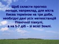 Щоб скласти прогноз погоди, наприклад, для міста Києва терміном на три доби, ...