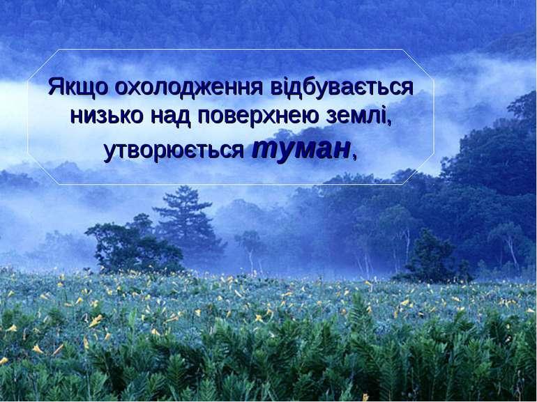 Якщо охолодження відбувається низько над поверхнею землі, утворюється туман,