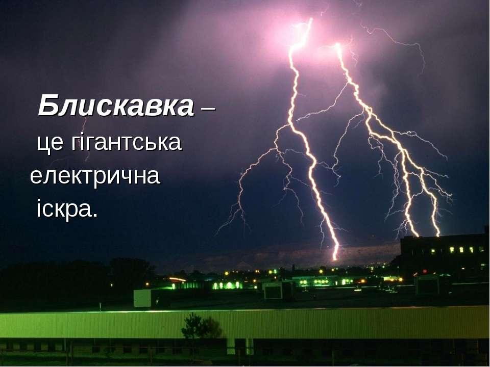 Блискавка – це гігантська електрична іскра.