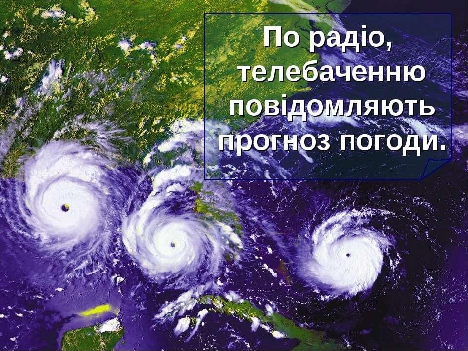 По радіо, телебаченню повідомляють прогноз погоди.