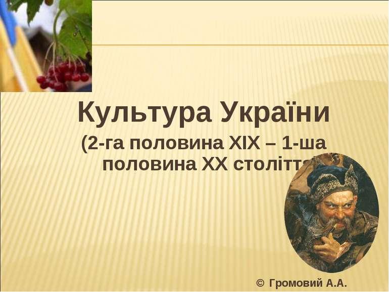 Культура України (2-га половина ХІХ – 1-ша половина ХХ століття) © Громовий А.А.