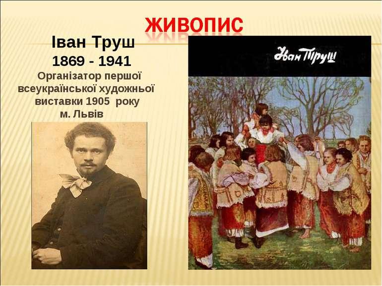 Іван Труш 1869 - 1941 Організатор першої всеукраїнської художньої виставки 19...
