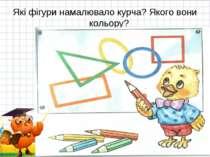 Які фігури намалювало курча? Якого вони кольору? * *