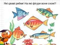 Які цікаві рибки! На які фігури вони схожі? * *