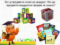 Всі ці предмети схожі на квадрат. Які ще предмети квадратної форми ти знаєш? * *