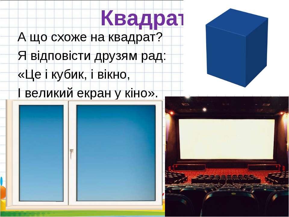 Квадрат А що схоже на квадрат? Я відповісти друзям рад: «Це і кубик, і вікно,...