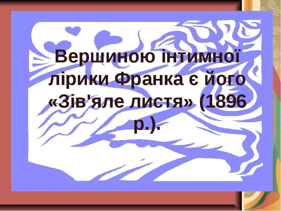 Вершиною інтимної лірики Франка є його «Зів'яле листя» (1896 р.).