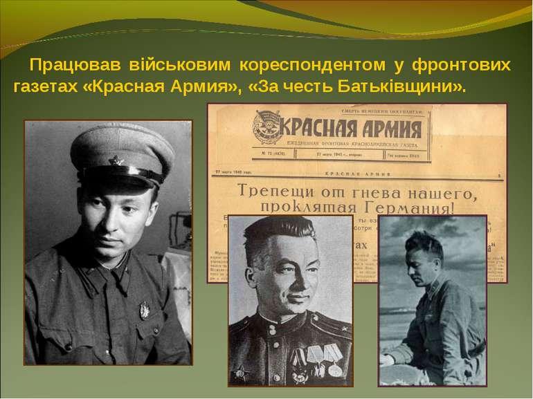 Працював військовим кореспондентом у фронтових газетах «Красная Армия», «За ч...