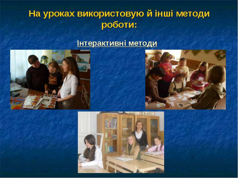На уроках використовую й інші методи роботи: Інтерактивні методи