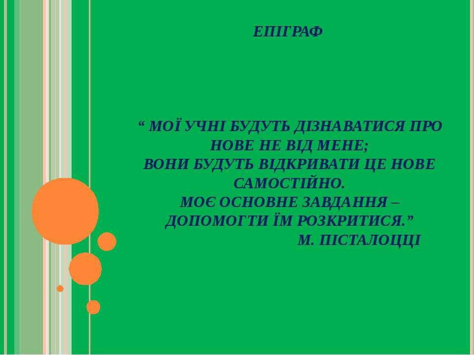 """ЕПІГРАФ """" МОЇ УЧНІ БУДУТЬ ДІЗНАВАТИСЯ ПРО НОВЕ НЕ ВІД МЕНЕ; ВОНИ БУДУТЬ ВІДКР..."""