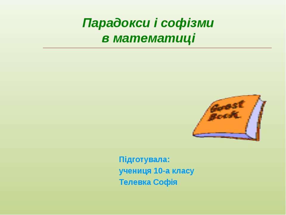 Парадокси і софізми в математиці Підготувала: учениця 10-а класу Телевка Софія