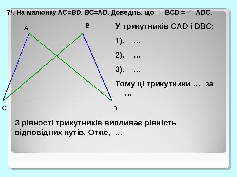 73. На малюнку AC=BD, BC=AD. Доведіть, що BCD = ADC. У трикутників CAD і DBC:...